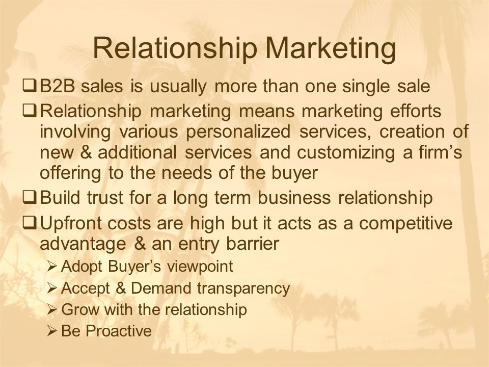 Relationship Marketing  B2B sales is usually more than one single sale  Relationship marketing means marketing efforts involving various personalize