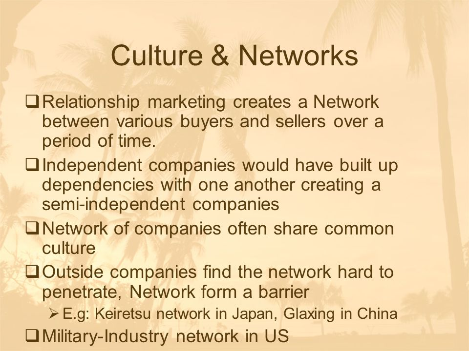 Culture & Networks  Relationship marketing creates a Network between various buyers and sellers over a period of time.  Independent companies would