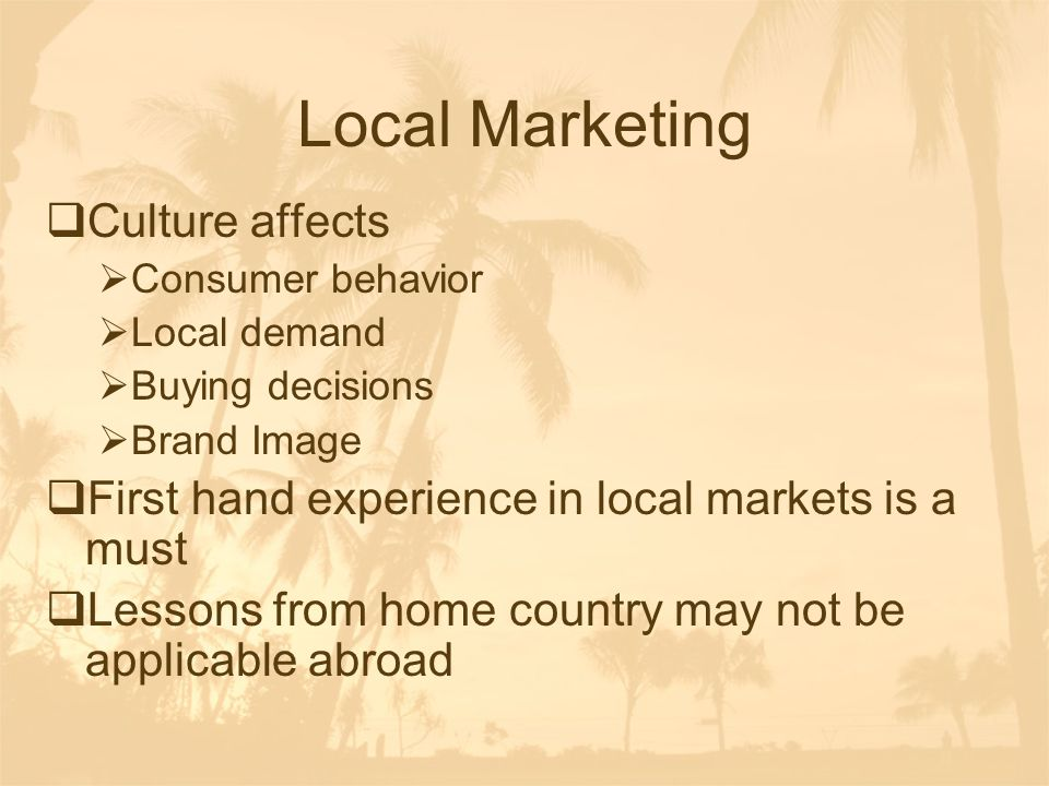 Local Marketing  Culture affects  Consumer behavior  Local demand  Buying decisions  Brand Image  First hand experience in local markets is a mu