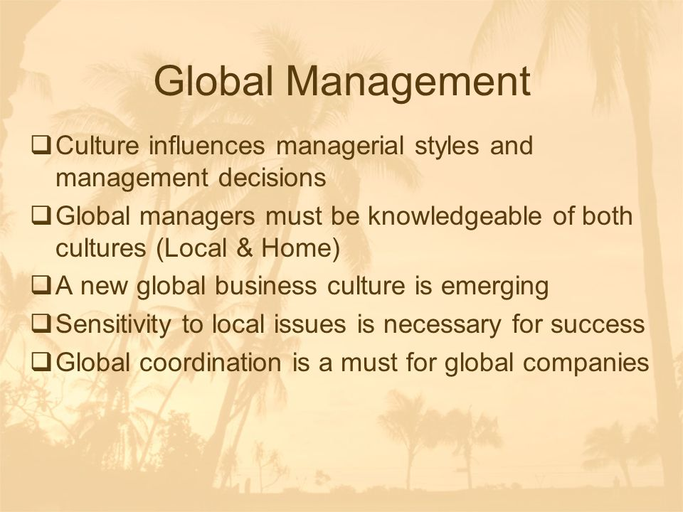 Global Management  Culture influences managerial styles and management decisions  Global managers must be knowledgeable of both cultures (Local & Ho
