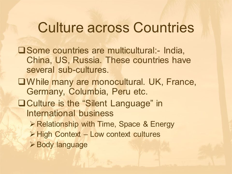 Culture across Countries  Some countries are multicultural:- India, China, US, Russia. These countries have several sub-cultures.  While many are mo