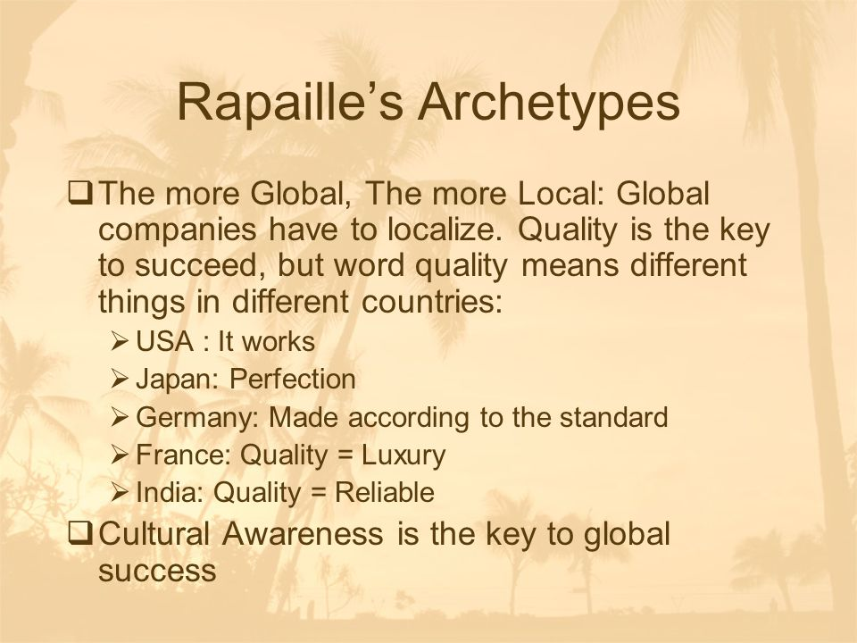 Rapaille's Archetypes  The more Global, The more Local: Global companies have to localize. Quality is the key to succeed, but word quality means diff