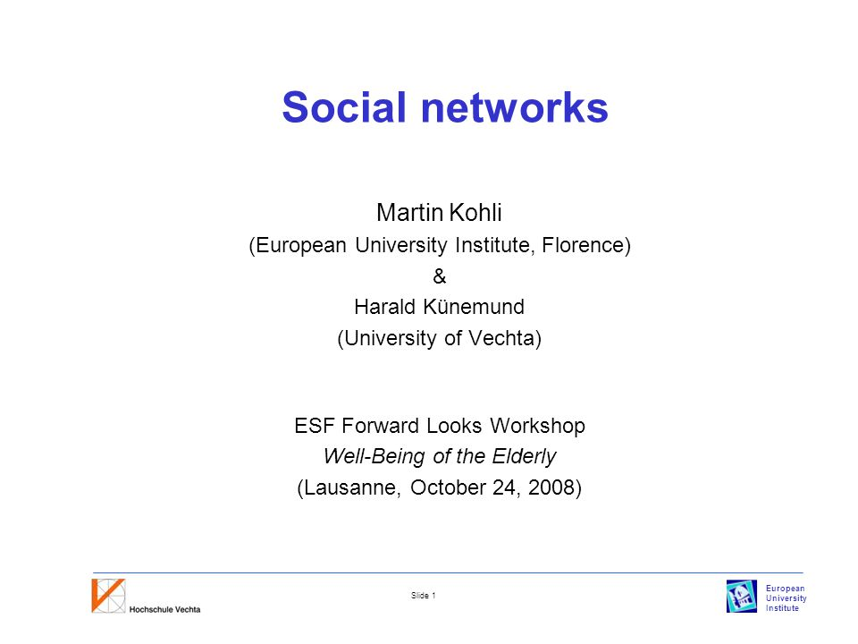 European University Institute Slide 1 Social networks Martin Kohli (European University Institute, Florence) & Harald Künemund (University of Vechta) ESF Forward Looks Workshop Well-Being of the Elderly (Lausanne, October 24, 2008)