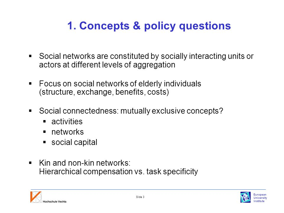 European University Institute Slide 3 1. Concepts & policy questions  Social networks are constituted by socially interacting units or actors at diff