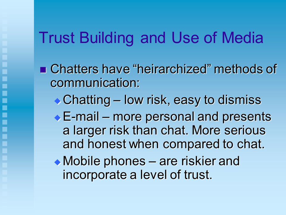 Trust Building and Use of Media Chatters have heirarchized methods of communication: Chatters have heirarchized methods of communication:  Chatting – low risk, easy to dismiss  E-mail – more personal and presents a larger risk than chat.