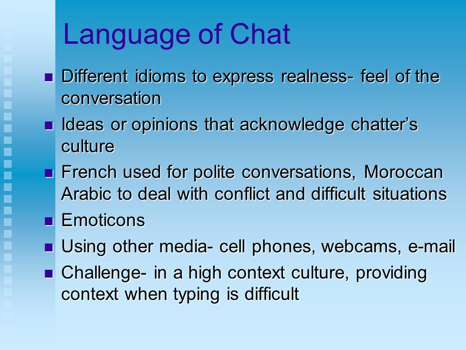 Language of Chat Different idioms to express realness- feel of the conversation Different idioms to express realness- feel of the conversation Ideas or opinions that acknowledge chatter's culture Ideas or opinions that acknowledge chatter's culture French used for polite conversations, Moroccan Arabic to deal with conflict and difficult situations French used for polite conversations, Moroccan Arabic to deal with conflict and difficult situations Emoticons Emoticons Using other media- cell phones, webcams, e-mail Using other media- cell phones, webcams, e-mail Challenge- in a high context culture, providing context when typing is difficult Challenge- in a high context culture, providing context when typing is difficult