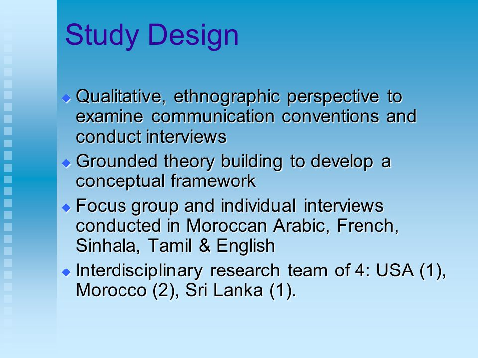 Study Design  Qualitative, ethnographic perspective to examine communication conventions and conduct interviews  Grounded theory building to develop a conceptual framework  Focus group and individual interviews conducted in Moroccan Arabic, French, Sinhala, Tamil & English  Interdisciplinary research team of 4: USA (1), Morocco (2), Sri Lanka (1).