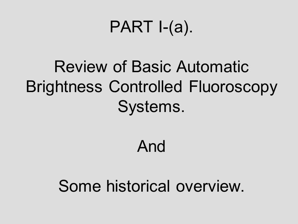 PART I-(a). Review of Basic Automatic Brightness Controlled Fluoroscopy Systems. And Some historical overview.
