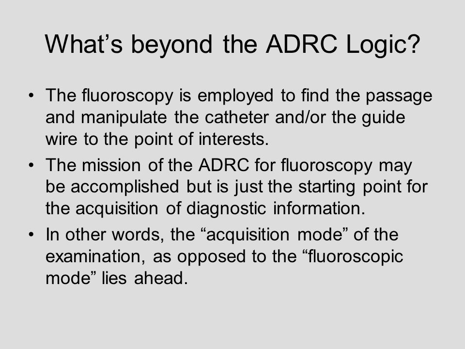 What's beyond the ADRC Logic? The fluoroscopy is employed to find the passage and manipulate the catheter and/or the guide wire to the point of intere