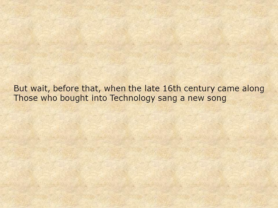 But wait, before that, when the late 16th century came along Those who bought into Technology sang a new song