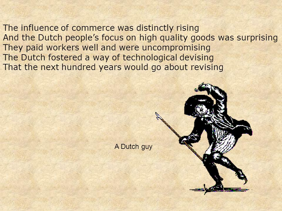 The influence of commerce was distinctly rising And the Dutch people's focus on high quality goods was surprising They paid workers well and were uncompromising The Dutch fostered a way of technological devising That the next hundred years would go about revising A Dutch guy
