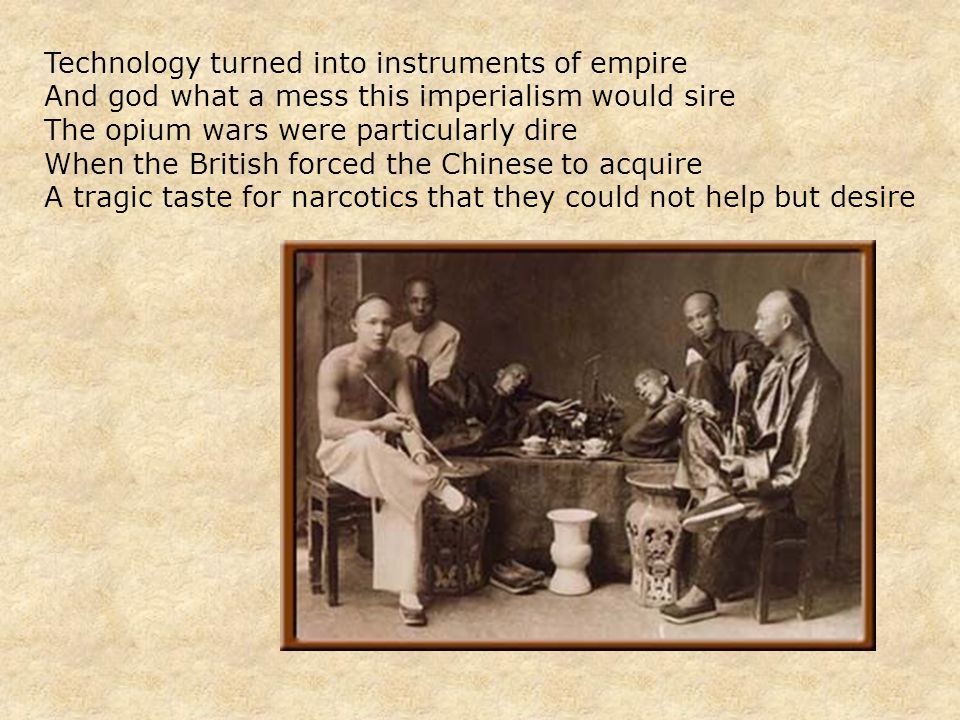 Technology turned into instruments of empire And god what a mess this imperialism would sire The opium wars were particularly dire When the British forced the Chinese to acquire A tragic taste for narcotics that they could not help but desire