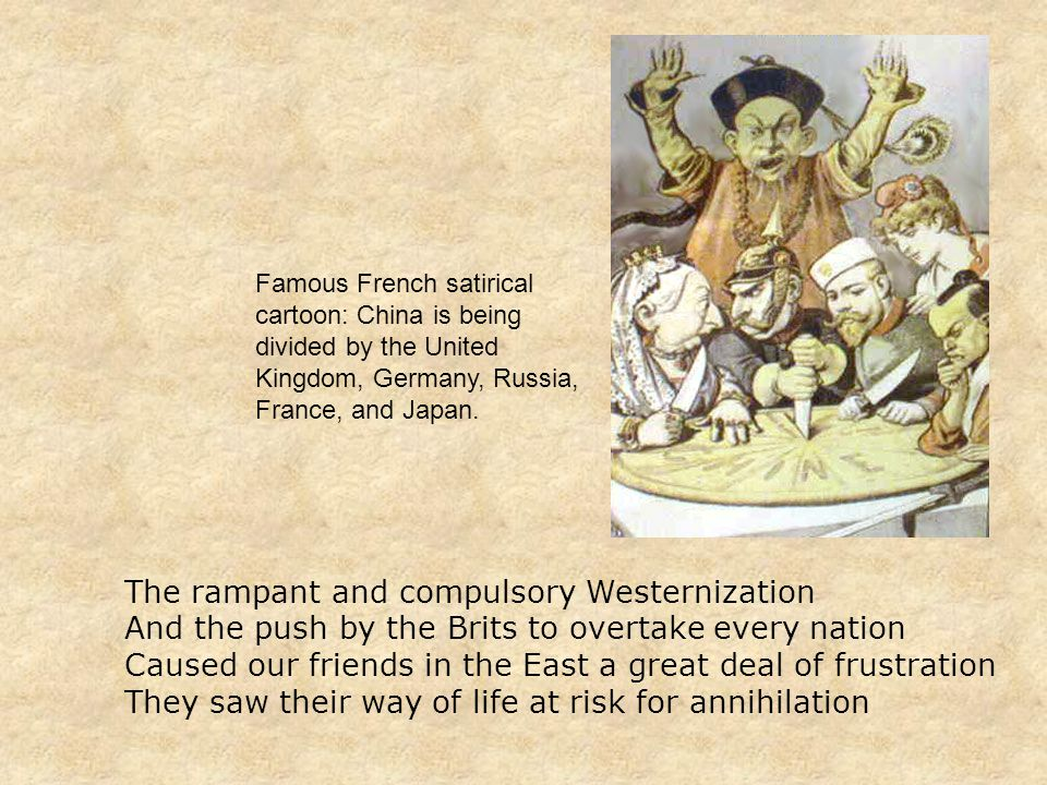 The rampant and compulsory Westernization And the push by the Brits to overtake every nation Caused our friends in the East a great deal of frustration They saw their way of life at risk for annihilation Famous French satirical cartoon: China is being divided by the United Kingdom, Germany, Russia, France, and Japan.