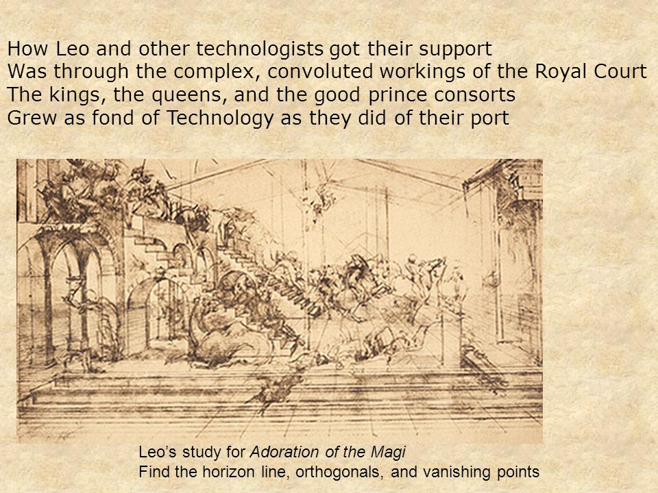 How Leo and other technologists got their support Was through the complex, convoluted workings of the Royal Court The kings, the queens, and the good prince consorts Grew as fond of Technology as they did of their port Leo's study for Adoration of the Magi Find the horizon line, orthogonals, and vanishing points