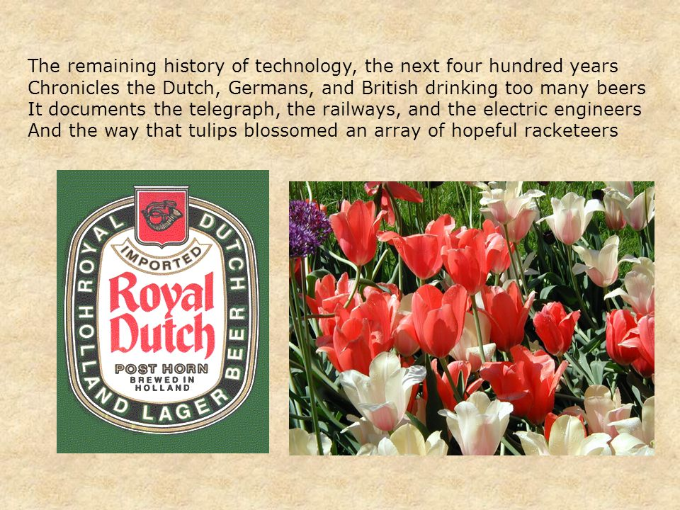 The remaining history of technology, the next four hundred years Chronicles the Dutch, Germans, and British drinking too many beers It documents the telegraph, the railways, and the electric engineers And the way that tulips blossomed an array of hopeful racketeers