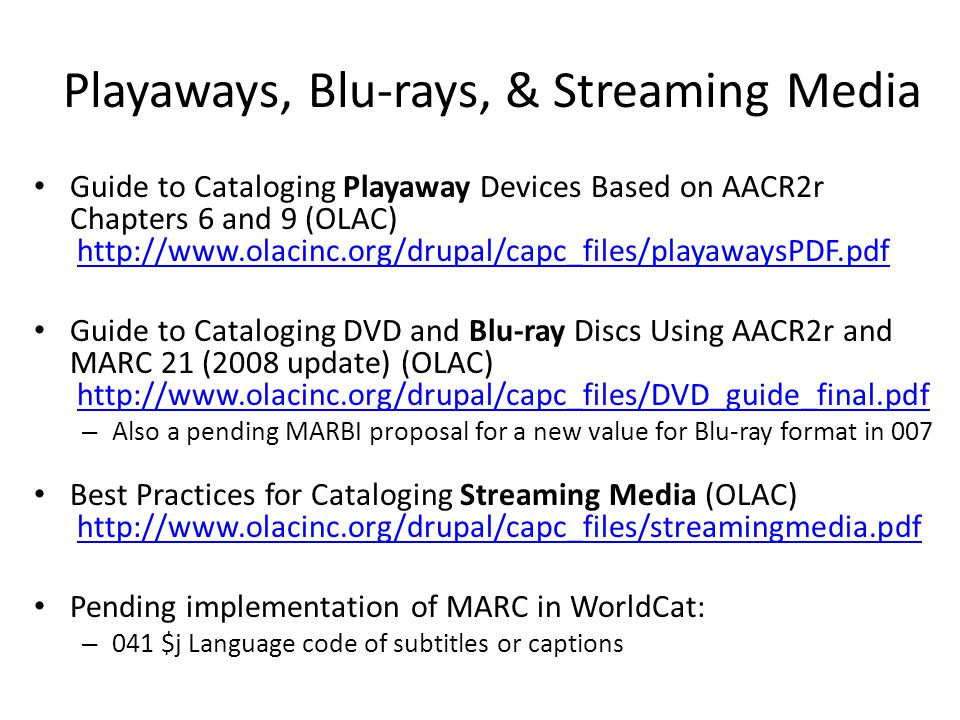 Playaways, Blu-rays, & Streaming Media Guide to Cataloging Playaway Devices Based on AACR2r Chapters 6 and 9 (OLAC)   Guide to Cataloging DVD and Blu-ray Discs Using AACR2r and MARC 21 (2008 update) (OLAC)   – Also a pending MARBI proposal for a new value for Blu-ray format in 007 Best Practices for Cataloging Streaming Media (OLAC)   Pending implementation of MARC in WorldCat: – 041 $j Language code of subtitles or captions