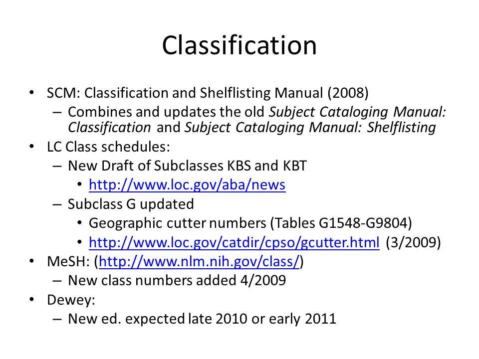 Classification SCM: Classification and Shelflisting Manual (2008) – Combines and updates the old Subject Cataloging Manual: Classification and Subject Cataloging Manual: Shelflisting LC Class schedules: – New Draft of Subclasses KBS and KBT http://www.loc.gov/aba/news – Subclass G updated Geographic cutter numbers (Tables G1548-G9804) http://www.loc.gov/catdir/cpso/gcutter.html (3/2009) http://www.loc.gov/catdir/cpso/gcutter.html MeSH: (http://www.nlm.nih.gov/class/)http://www.nlm.nih.gov/class/ – New class numbers added 4/2009 Dewey: – New ed.