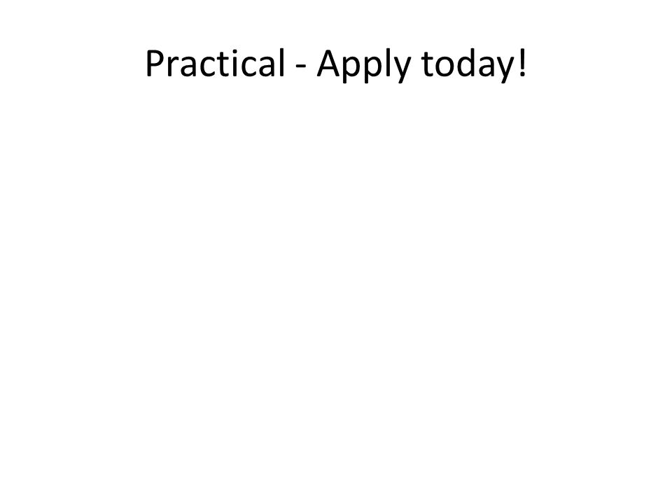 Practical - Apply today!