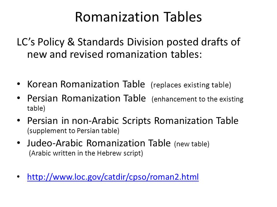 Romanization Tables LC's Policy & Standards Division posted drafts of new and revised romanization tables: Korean Romanization Table (replaces existing table) Persian Romanization Table (enhancement to the existing table) Persian in non-Arabic Scripts Romanization Table (supplement to Persian table) Judeo-Arabic Romanization Table (new table) (Arabic written in the Hebrew script)