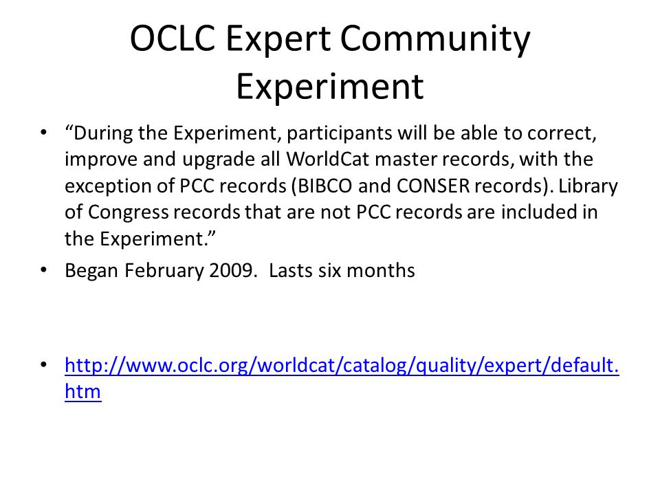 OCLC Expert Community Experiment During the Experiment, participants will be able to correct, improve and upgrade all WorldCat master records, with the exception of PCC records (BIBCO and CONSER records).