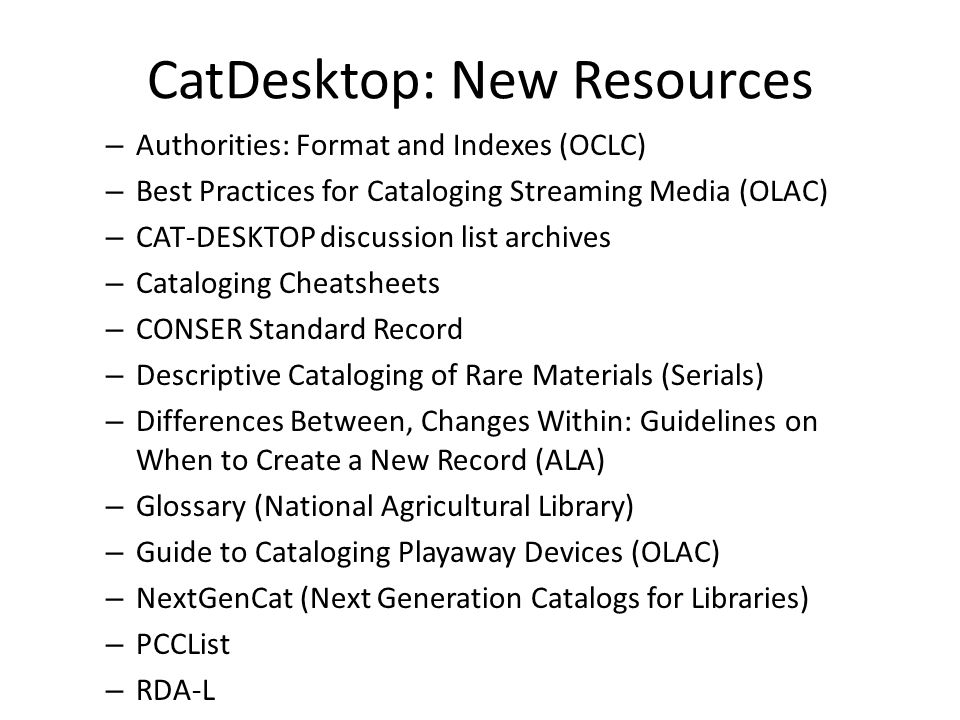 CatDesktop: New Resources – Authorities: Format and Indexes (OCLC) – Best Practices for Cataloging Streaming Media (OLAC) – CAT-DESKTOP discussion list archives – Cataloging Cheatsheets – CONSER Standard Record – Descriptive Cataloging of Rare Materials (Serials) – Differences Between, Changes Within: Guidelines on When to Create a New Record (ALA) – Glossary (National Agricultural Library) – Guide to Cataloging Playaway Devices (OLAC) – NextGenCat (Next Generation Catalogs for Libraries) – PCCList – RDA-L Revised resources: – Agricultural Thesaurus (National Agricultural Library), 2009 Edition – Descriptive Cataloging Manual, 2009 Update 1 – Glosario (National Agricultural Library), 2009 Edición – Library of Congress Rule Interpretations, 2008 Update 3-4 – MARC 21 Format for Authority Data, Update 9, October 2008 – MARC 21 Format for Bibliographic Data, Update 9, October 2008 – MARC 21 Format for Classification Data, Update 9, October 2008 – MARC 21 Format for Community Information, Update 9, October 2008 – MARC 21 Format for Holdings Data, Update 9, October 2008 – Tesauro Agrícola (National Agricultural Library), 2009 Edición