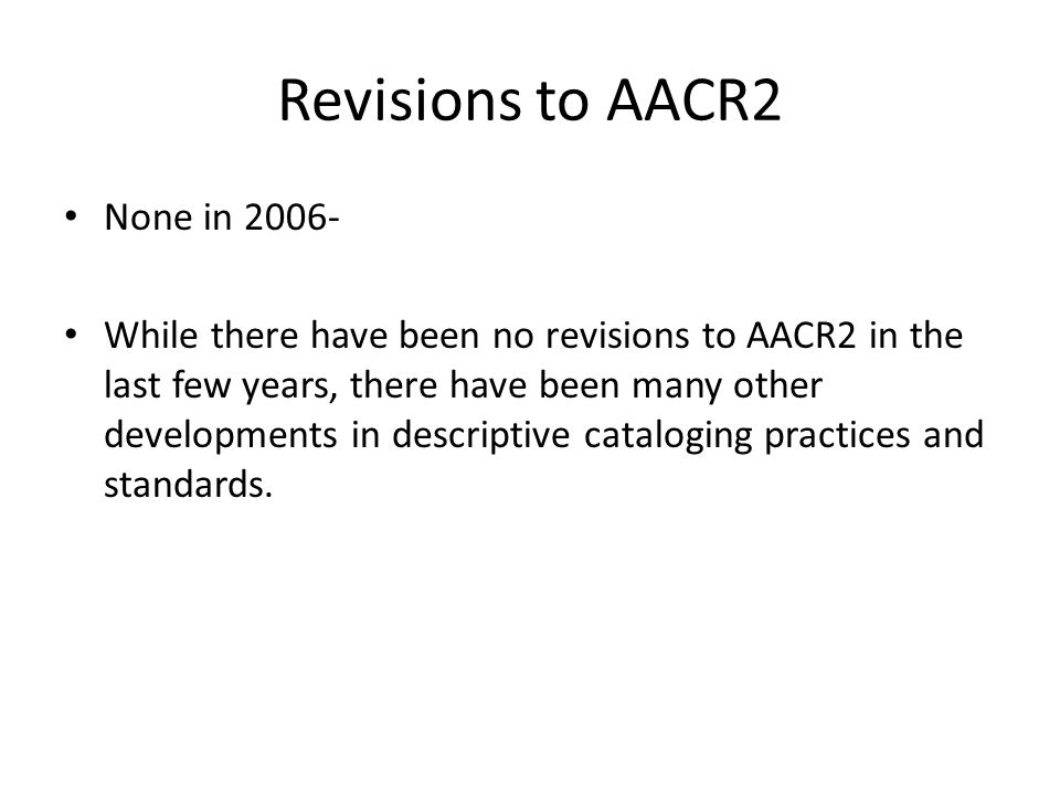 Revisions to AACR2 None in While there have been no revisions to AACR2 in the last few years, there have been many other developments in descriptive cataloging practices and standards.
