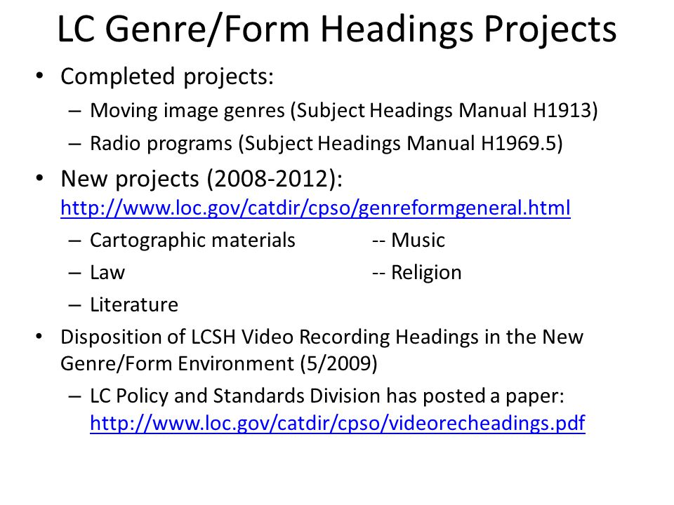 LC Genre/Form Headings Projects Completed projects: – Moving image genres (Subject Headings Manual H1913) – Radio programs (Subject Headings Manual H1969.5) New projects ( ):     – Cartographic materials-- Music – Law-- Religion – Literature Disposition of LCSH Video Recording Headings in the New Genre/Form Environment (5/2009) – LC Policy and Standards Division has posted a paper: