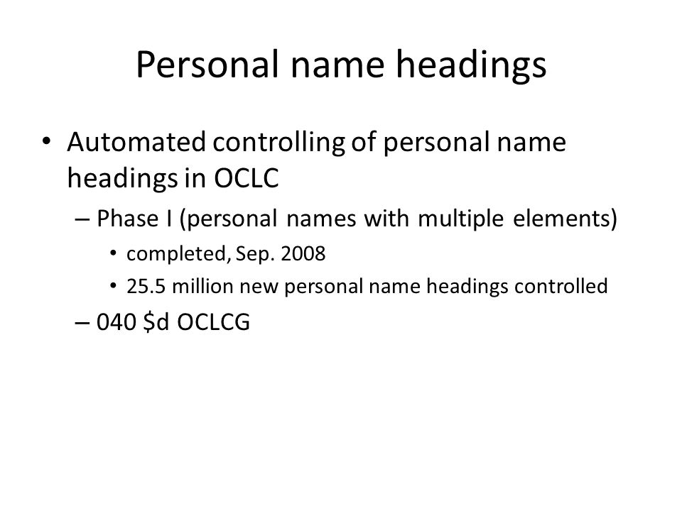Personal name headings Automated controlling of personal name headings in OCLC – Phase I (personal names with multiple elements) completed, Sep.