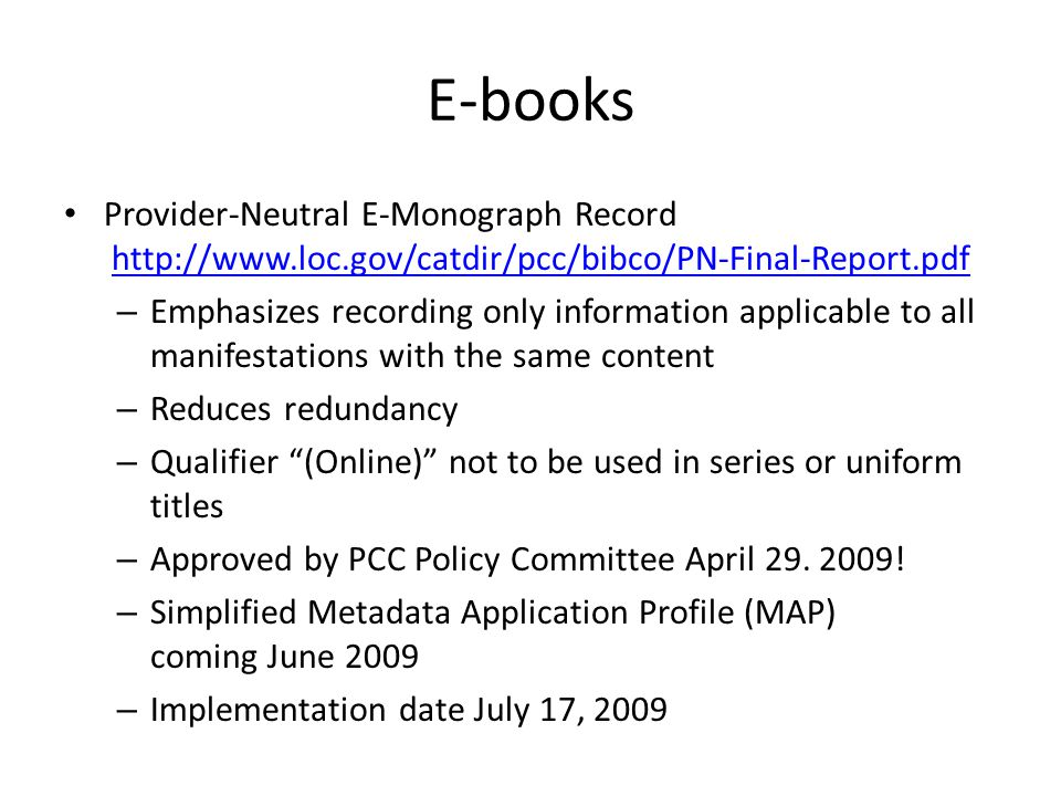 E-books Provider-Neutral E-Monograph Record   – Emphasizes recording only information applicable to all manifestations with the same content – Reduces redundancy – Qualifier (Online) not to be used in series or uniform titles – Approved by PCC Policy Committee April 29.
