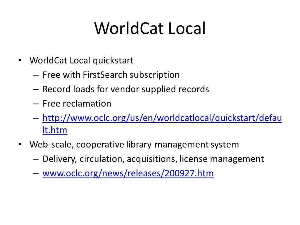 WorldCat Local WorldCat Local quickstart – Free with FirstSearch subscription – Record loads for vendor supplied records – Free reclamation – http://www.oclc.org/us/en/worldcatlocal/quickstart/defau lt.htm http://www.oclc.org/us/en/worldcatlocal/quickstart/defau lt.htm Web-scale, cooperative library management system – Delivery, circulation, acquisitions, license management – www.oclc.org/news/releases/200927.htm www.oclc.org/news/releases/200927.htm