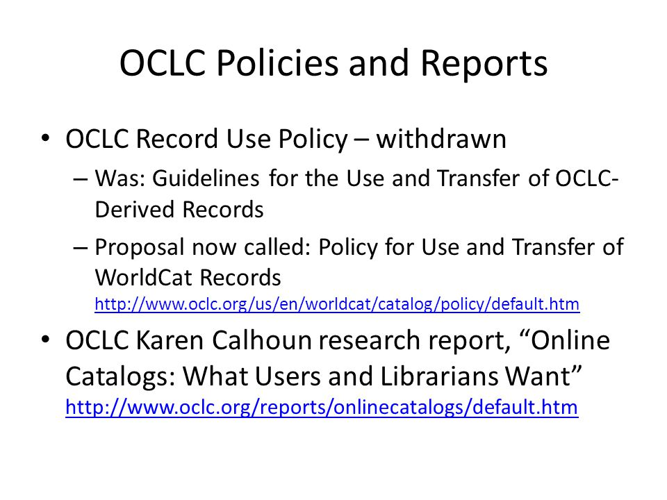 OCLC Policies and Reports OCLC Record Use Policy – withdrawn – Was: Guidelines for the Use and Transfer of OCLC- Derived Records – Proposal now called: Policy for Use and Transfer of WorldCat Records     OCLC Karen Calhoun research report, Online Catalogs: What Users and Librarians Want