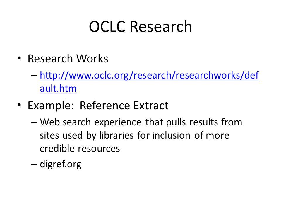 OCLC Research Research Works –   ault.htm   ault.htm Example: Reference Extract – Web search experience that pulls results from sites used by libraries for inclusion of more credible resources – digref.org