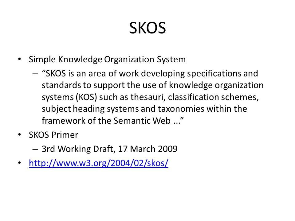 SKOS Simple Knowledge Organization System – SKOS is an area of work developing specifications and standards to support the use of knowledge organization systems (KOS) such as thesauri, classification schemes, subject heading systems and taxonomies within the framework of the Semantic Web... SKOS Primer – 3rd Working Draft, 17 March