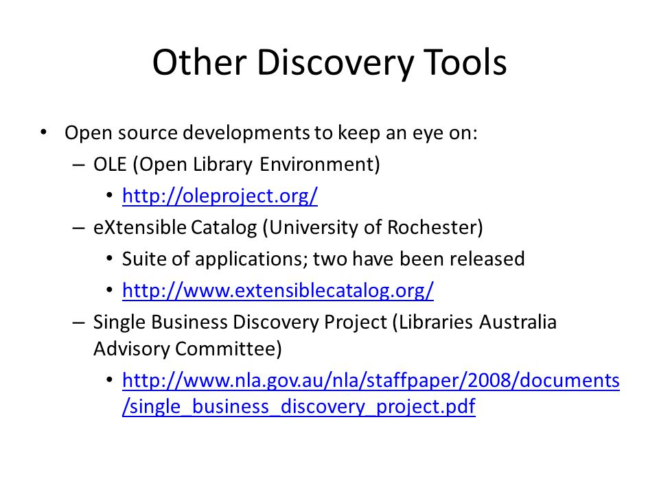 Other Discovery Tools Open source developments to keep an eye on: – OLE (Open Library Environment)   – eXtensible Catalog (University of Rochester) Suite of applications; two have been released   – Single Business Discovery Project (Libraries Australia Advisory Committee)   /single_business_discovery_project.pdf   /single_business_discovery_project.pdf