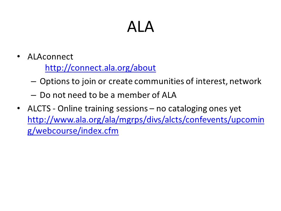 ALA ALAconnect   – Options to join or create communities of interest, network – Do not need to be a member of ALA ALCTS - Online training sessions – no cataloging ones yet   g/webcourse/index.cfm   g/webcourse/index.cfm