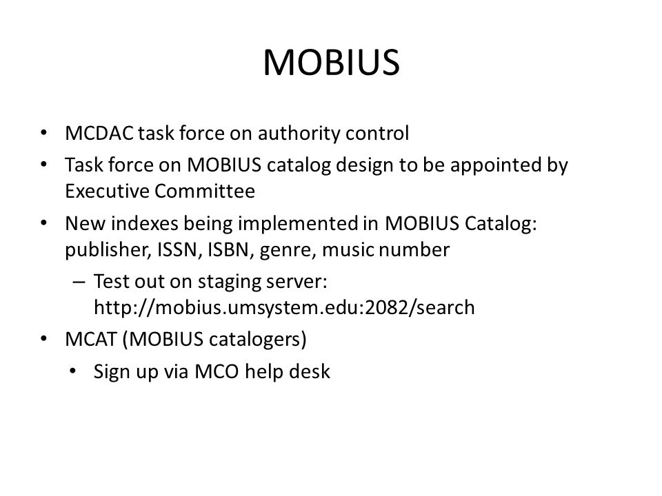 MOBIUS MCDAC task force on authority control Task force on MOBIUS catalog design to be appointed by Executive Committee New indexes being implemented in MOBIUS Catalog: publisher, ISSN, ISBN, genre, music number – Test out on staging server:   MCAT (MOBIUS catalogers) Sign up via MCO help desk