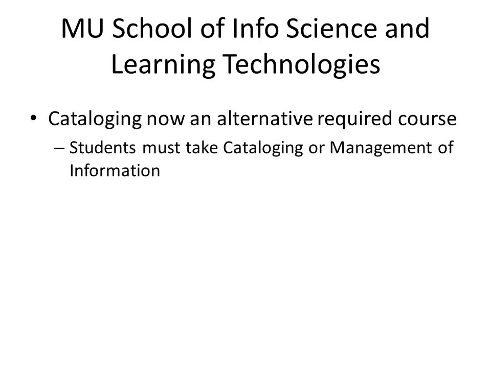 MU School of Info Science and Learning Technologies Cataloging now an alternative required course – Students must take Cataloging or Management of Information
