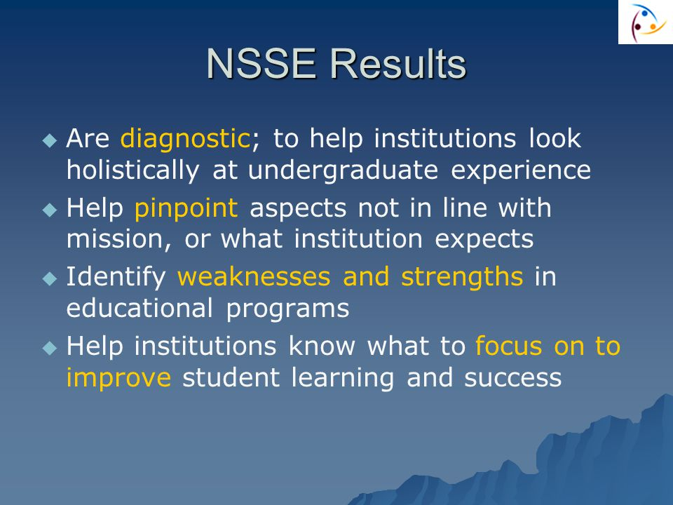 NSSE Results   Are diagnostic; to help institutions look holistically at undergraduate experience   Help pinpoint aspects not in line with mission, or what institution expects   Identify weaknesses and strengths in educational programs   Help institutions know what to focus on to improve student learning and success
