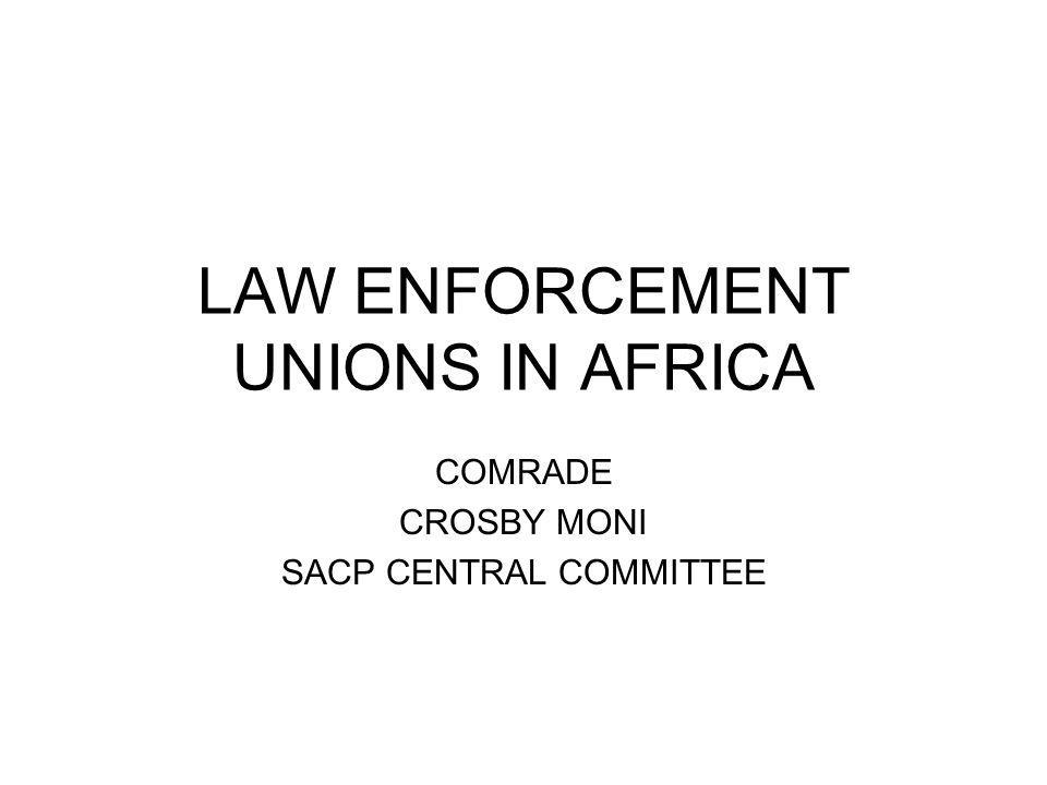 LAW ENFORCEMENT UNIONS IN AFRICA COMRADE CROSBY MONI SACP CENTRAL COMMITTEE