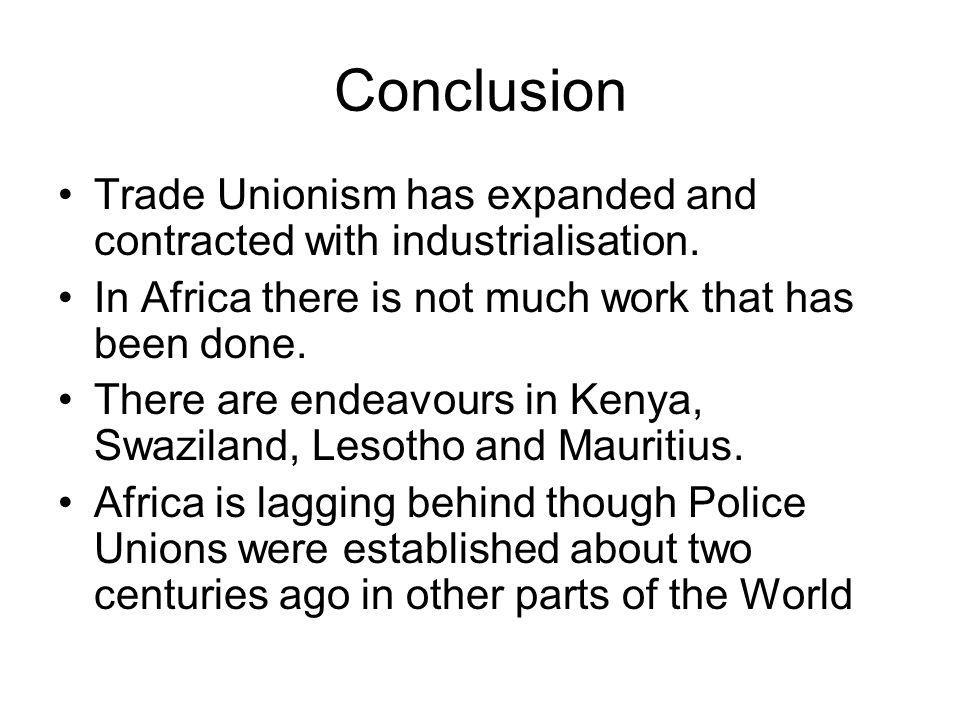 Conclusion Trade Unionism has expanded and contracted with industrialisation.
