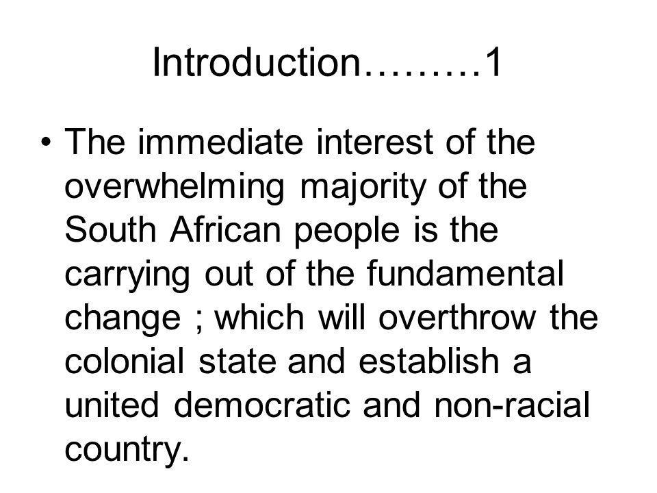 Introduction………1 The immediate interest of the overwhelming majority of the South African people is the carrying out of the fundamental change ; which will overthrow the colonial state and establish a united democratic and non-racial country.
