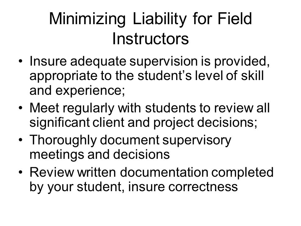 Minimizing Liability for Field Instructors Insure adequate supervision is provided, appropriate to the student's level of skill and experience; Meet r