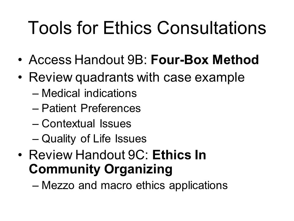 Tools for Ethics Consultations Access Handout 9B: Four-Box Method Review quadrants with case example –Medical indications –Patient Preferences –Contex
