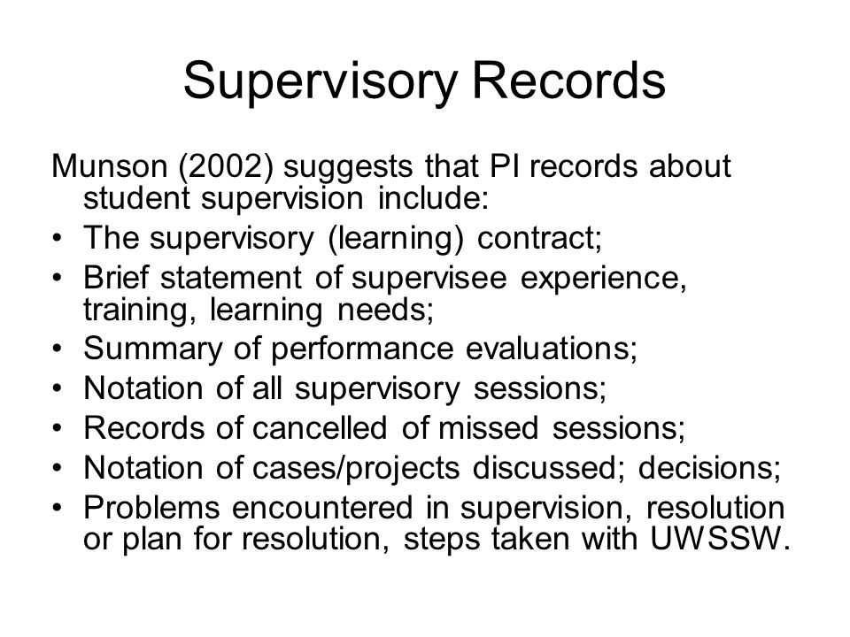Supervisory Records Munson (2002) suggests that PI records about student supervision include: The supervisory (learning) contract; Brief statement of
