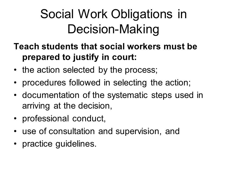 Social Work Obligations in Decision-Making Teach students that social workers must be prepared to justify in court: the action selected by the process