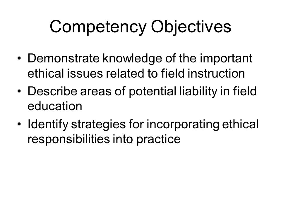 Competency Objectives Demonstrate knowledge of the important ethical issues related to field instruction Describe areas of potential liability in fiel