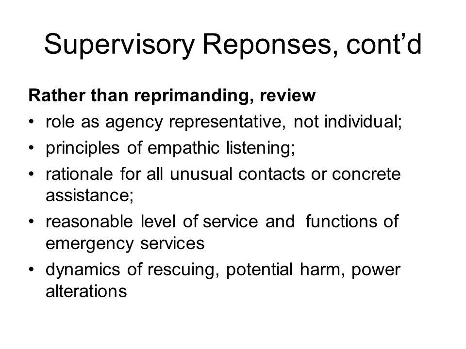Supervisory Reponses, cont'd Rather than reprimanding, review role as agency representative, not individual; principles of empathic listening; rationa