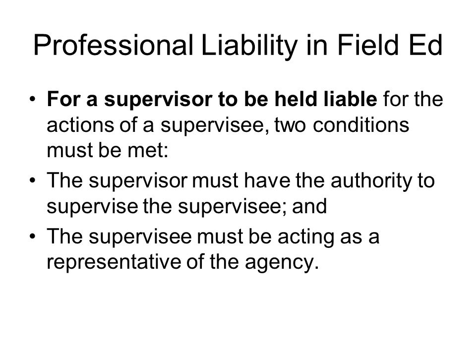 Professional Liability in Field Ed For a supervisor to be held liable for the actions of a supervisee, two conditions must be met: The supervisor must