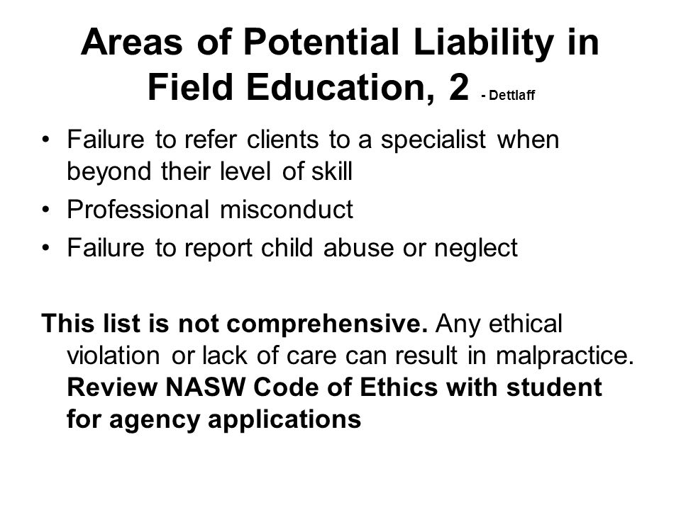 Areas of Potential Liability in Field Education, 2 - Dettlaff Failure to refer clients to a specialist when beyond their level of skill Professional m
