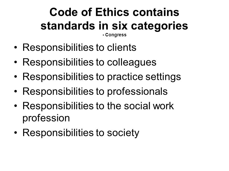 Code of Ethics contains standards in six categories - Congress Responsibilities to clients Responsibilities to colleagues Responsibilities to practice